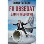 Fii obsedat sau fii mediocru – Grant Cardone